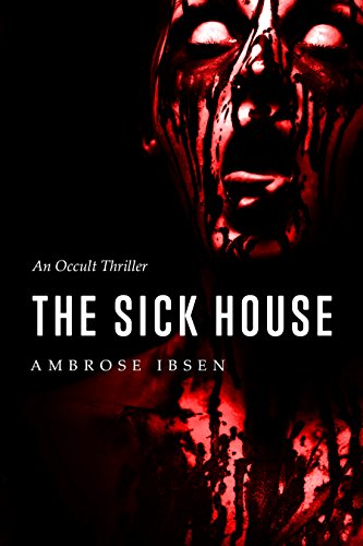 The Sick House: An Occult Thriller (The Ulrich Files Book 1) by Ambrose Ibsen