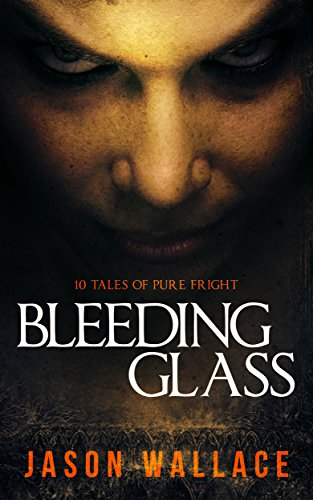Bleeding Glass: 10 Tales of Pure Fright by Jason Wallace