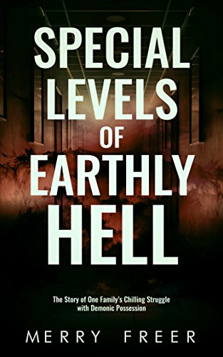 Special Levels of Earthly Hell: The Story of One Family's Chilling Struggle with Demonic Possession by Merry Freer