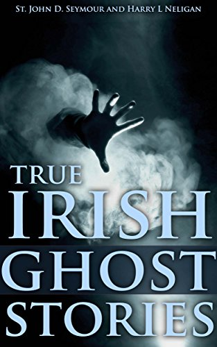True Irish Ghost Stories  by St. John D. Seymour and Harry L Neligan