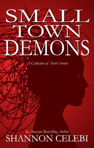 Small Town Demons: Seven Tales of Small Town Terror by Shannon Celebi