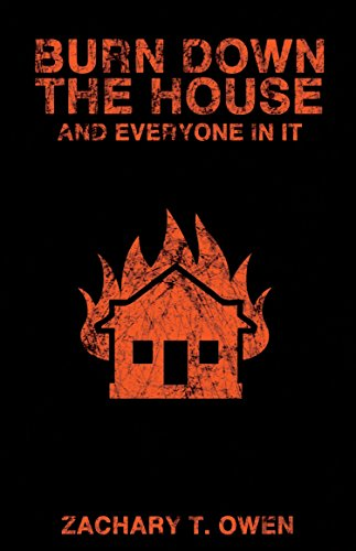 Burn Down the House and Everyone In It by Zachary T. Owen