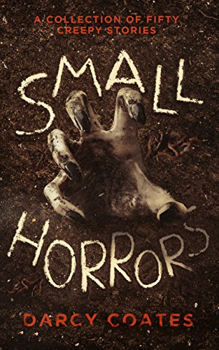 Small Horrors: A Collection of Fifty Creepy Stories by Darcy Coates