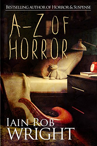 A-Z of Horror: Complete Collection: Fear from beginning to end by Iain Rob Wright