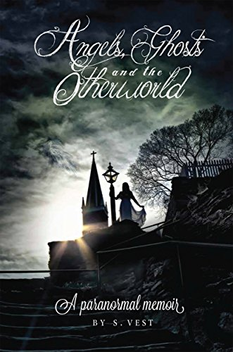 Angels, Ghosts, and the Otherworld: A Paranormal Memoir by S. Vest