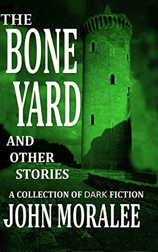 The Bone Yard and Other Stories: A Collection of Dark Fiction by John Moralee