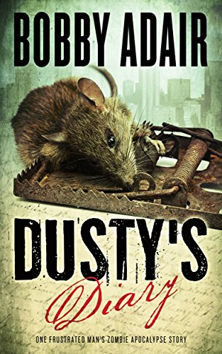 Dusty's Diary: One Frustrated Man's Zombie Apocalypse Story by Bobby Adair