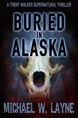 Buried in Alaska (A Trent Walker Supernatural Thriller Book 3) by Michael W. Layne
