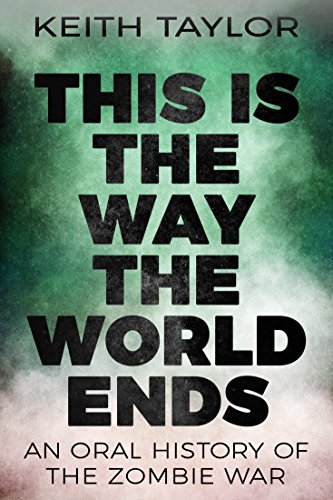 This is the Way the World Ends: An Oral History of the Zombie War by Keith Taylor