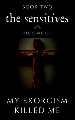 My Exorcism Killed Me (The Sensitives Book 2) by Rick Wood