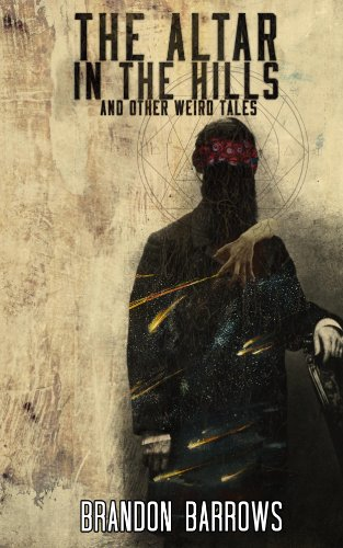 The Altar In The Hills and Other Weird Tales by Brandon Barrows