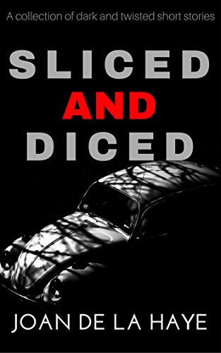 Sliced and Diced: A collection of dark and twisted short stories by Joan De La Haye