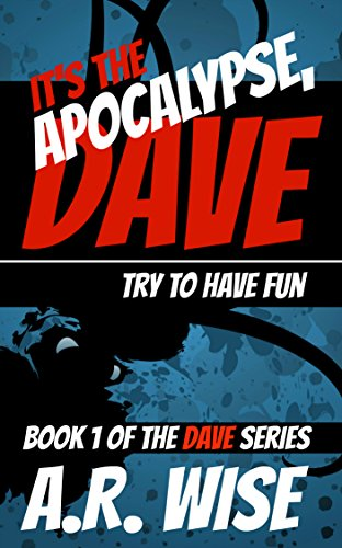 It's the Apocalypse, Dave: Try to Have Fun by A.R. Wise