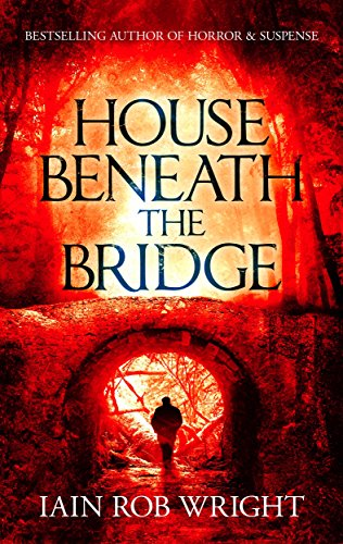 House Beneath the Bridge (A horror novel) by Iain Rob Wright