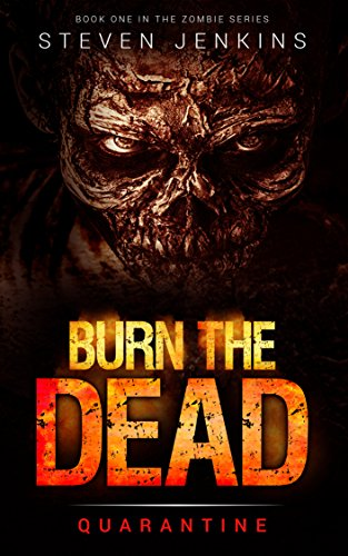 Burn The Dead: Quarantine (Book One In The Zombie Saga) by Steven Jenkins