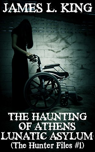 The Haunting Of Athens Lunatic Asylum: (The Hunter Files #1) by James L. King
