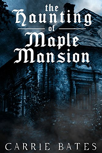 The Haunting of Maple Mansion by Carrie Bates