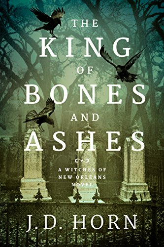 The King of Bones and Ashes (Witches of New Orleans Book 1) by J.D. Horn