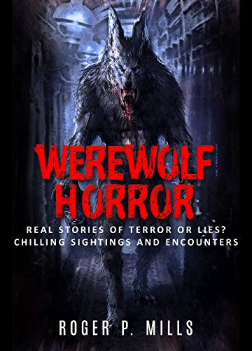 Werewolf Horror: Real Stories Of Terror Or Lies? Chilling Sightings And Encounters by Roger P. Mills