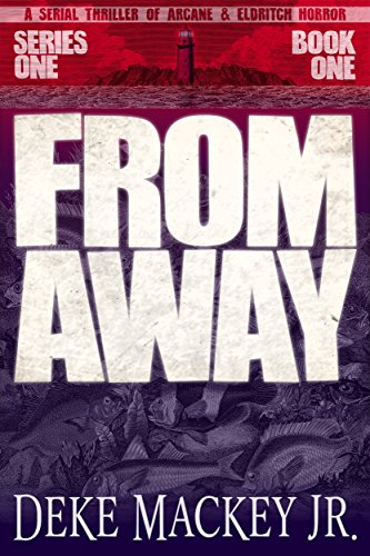 FROM AWAY - Series One, Book One: A Serial Thriller of Arcane and Eldritch Horror by Deke Mackey Jr.