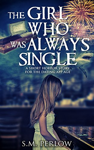 The Girl Who Was Always Single: A Short Horror Story for the Dating App Age by S.M. Perlow