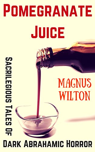 Pomegranate Juice: Sacrilegious Tales of Dark Abrahamic Horror by Magnus Wilton