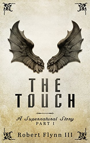 The Touch: A Supernatural Story - Part I by Robert Flynn III