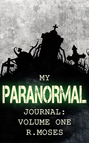 My Paranormal Journal: Volume One by R. Moses