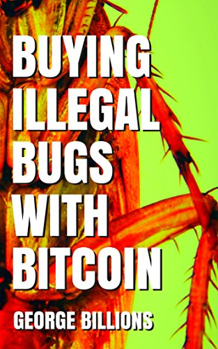 Buying Illegal Bugs with Bitcoin by George Billions