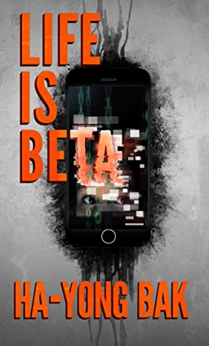 Life is Beta: Tech Thriller and Horror Short Stories by Hayong Bak
