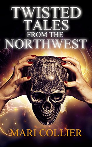 Twisted Tales From The Northwest by Mari Collier