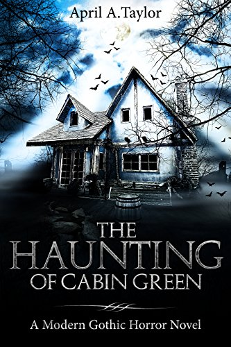 The Haunting of Cabin Green: A Modern Gothic Horror Novel by April A. Taylor