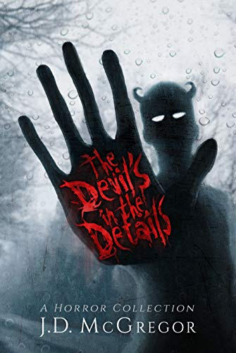 The Devil's In The Details: Psychological Thriller and Horror Collection by J.D. McGregor