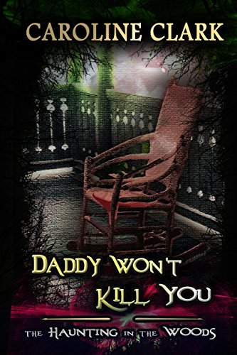 Daddy Won't Kill You: The Haunting in the Woods by Caroline Clark