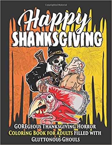 Happy Shanksgiving: GOREgeous Thanksgiving Horror Coloring Book for Adults Filled with Gluttonous Ghouls