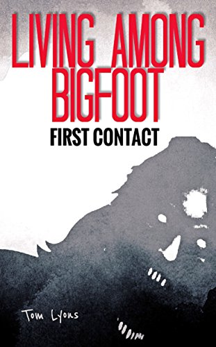 Living Among Bigfoot: First Contact (A True Story) by Tom Lyons