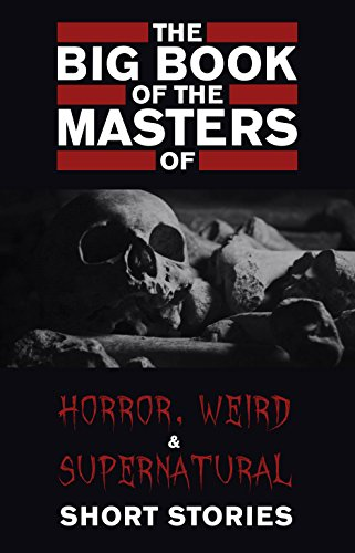 The Big Book of the Masters of Horror, Weird and Supernatural Short Stories by Various Authors