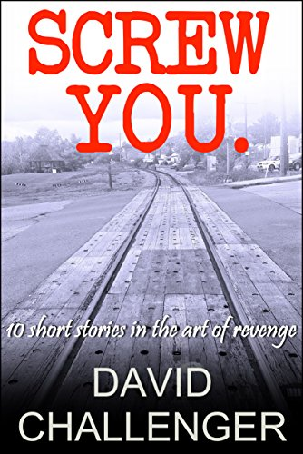 Screw You: 10 short stories in the art of revenge by David Challenger