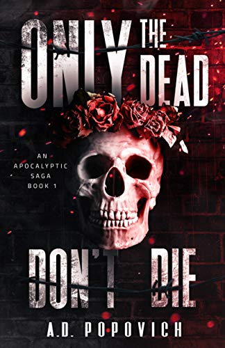 ONLY THE DEAD DON'T DIE: An Apocalyptic Saga - Book 1 by A.D. POPOVICH