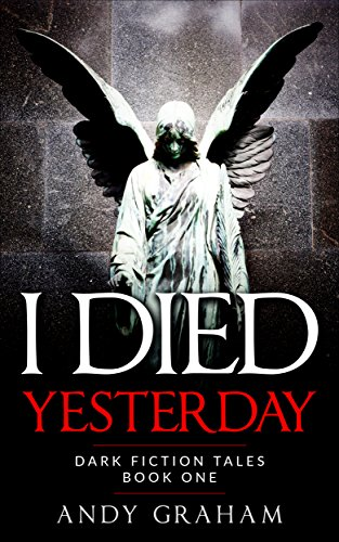 I DIED YESTERDAY (Dark Fiction Tales Book 1) by Andy Graham