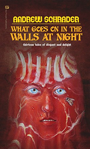 What Goes On In The Walls At Night: Thirteen tales of disgust and delight by Andrew Schrader