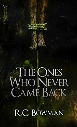 The Ones Who Never Came Back: Horror Stories and Novellas by R.C. Bowman