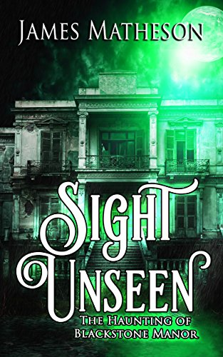 Sight Unseen: The Haunting Of Blackstone Manor  by James M. Matheson