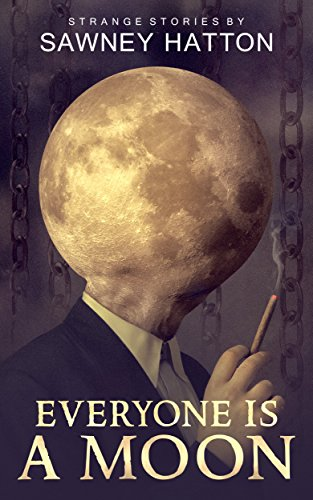 Everyone Is a Moon: Strange Stories  by Sawney Hatton