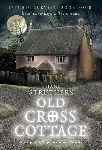 Psychic Surveys Book Four: Old Cross Cottage: A Gripping Supernatural Thriller  by Shani Struthers