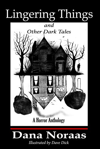 Lingering Things and Other Dark Tales: A Horror Anthology  by Dana Noraas