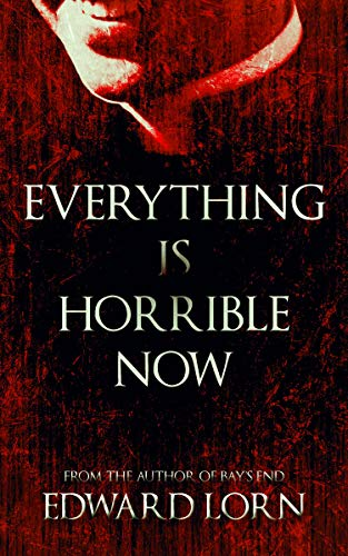 Everything is Horrible Now: A Novel of Cosmic Horror  by Edward Lorn