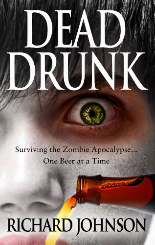 Dead Drunk: Surviving the Zombie Apocalypse... One Beer at a Time by Richard Johnson