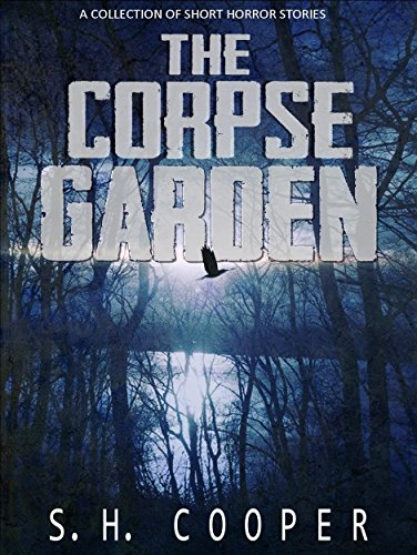 The Corpse Garden: A Collection Of Short Horror Stories                                                 by S.H. Cooper