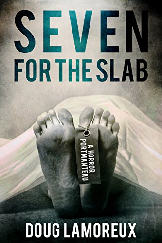 Seven For The Slab: A Horror Portmanteau                                                 by Doug Lamoreux